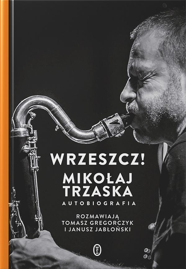 Mikołaj Trzaska Tomasz Gregorczyk Janusz Jabłoński - Wrzeszcz! | Mikołaj Trzaska autobiografia